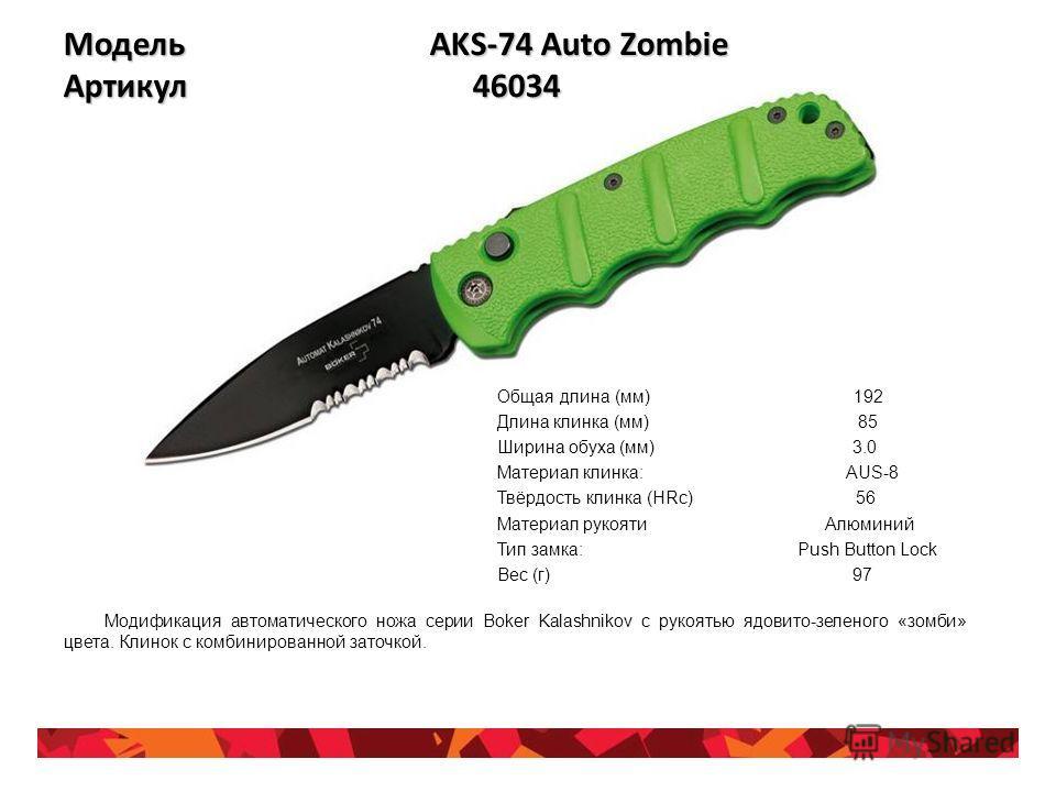 Модель AKS-74 Auto Zombie Артикул 46034 Общая длина (мм) 192 Длина клинка (мм) 85 Ширина обуха (мм) 3.0 Материал клинка: AUS-8 Твёрдость клинка (HRc) 56 Материал рукояти Алюминий Тип замка: Push Button Lock Вес (г) 97 Модификация автоматического ножа