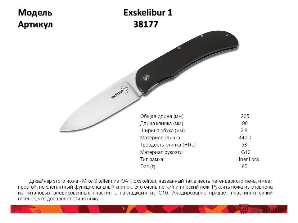Модель Exskelibur 1 Артикул 38177 Общая длина (мм) 205 Длина клинка (мм) 90 Ширина обуха (мм) 2.8 Материал клинка: 440C Твёрдость клинка (HRc) 58 Материал рукояти G10 Тип замка: Liner Lock Вес (г) 95 Дизайнер этого ножа - Mike Skellern из ЮАР. Exskel