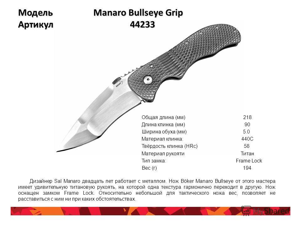 Модель Manaro Bullseye Grip Артикул 44233 Общая длина (мм) 218 Длина клинка (мм) 90 Ширина обуха (мм) 5.0 Материал клинка: 440C Твёрдость клинка (HRc) 58 Материал рукояти Титан Тип замка: Frame Lock Вес (г) 194 Дизайнер Sal Manaro двадцать лет работа