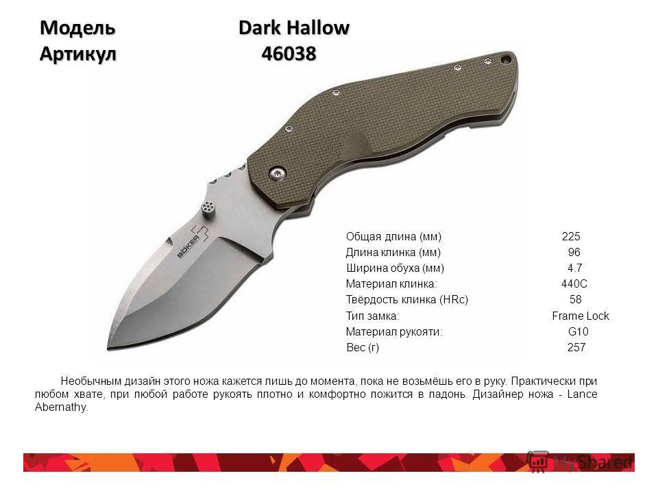 Модель Dark Hallow Артикул 46038 Общая длина (мм) 225 Длина клинка (мм) 96 Ширина обуха (мм) 4.7 Материал клинка: 440С Твёрдость клинка (HRc) 58 Тип замка: Frame Lock Материал рукояти: G10 Вес (г) 257 Необычным дизайн этого ножа кажется лишь до момен