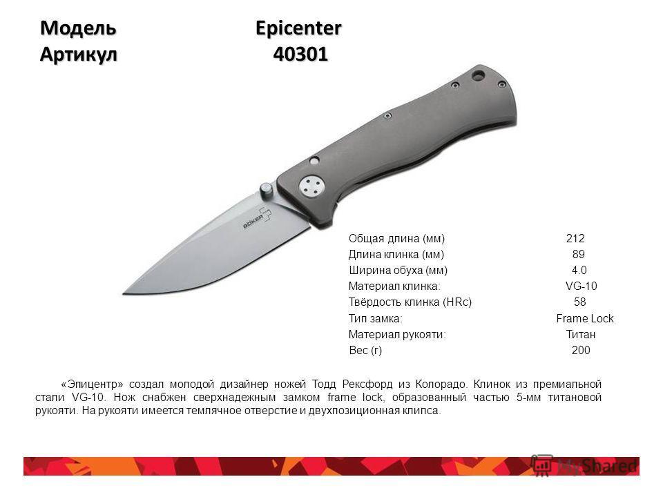 Модель Epicenter Артикул 40301 Общая длина (мм) 212 Длина клинка (мм) 89 Ширина обуха (мм) 4.0 Материал клинка: VG-10 Твёрдость клинка (HRc) 58 Тип замка: Frame Lock Материал рукояти: Титан Вес (г) 200 «Эпицентр» создал молодой дизайнер ножей Тодд Ре