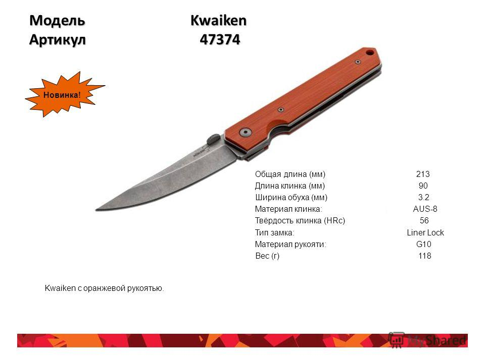 Модель Kwaiken Артикул 47374 Общая длина (мм) 213 Длина клинка (мм) 90 Ширина обуха (мм) 3.2 Материал клинка: AUS-8 Твёрдость клинка (HRc) 56 Тип замка: Liner Lock Материал рукояти: G10 Вес (г) 118 Kwaiken с оранжевой рукоятью. Новинка!