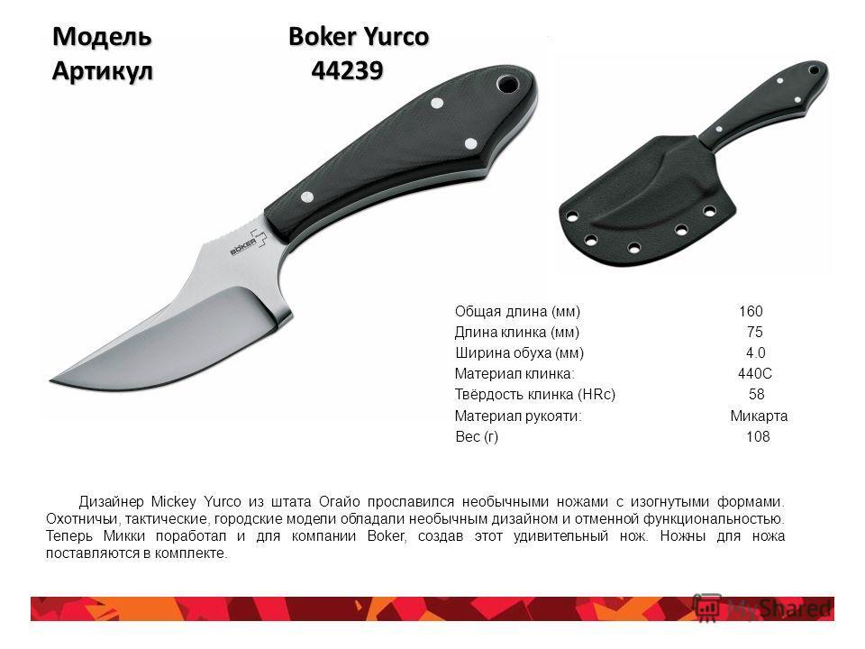 Модель Boker Yurco Артикул 44239 Общая длина (мм) 160 Длина клинка (мм) 75 Ширина обуха (мм) 4.0 Материал клинка: 440С Твёрдость клинка (HRc) 58 Материал рукояти: Микарта Вес (г) 108 Дизайнер Mickey Yurco из штата Огайо прославился необычными ножами