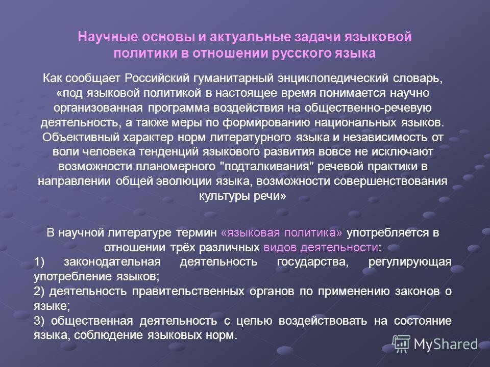 Научные основы и актуальные задачи языковой политики в отношении русского языка Как сообщает Российский гуманитарный энциклопедический словарь, «под языковой политикой в настоящее время понимается научно организованная программа воздействия на общест