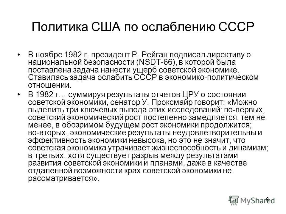 8 Политика США по ослаблению СССР В ноябре 1982 г. президент Р. Рейган подписал директиву о национальной безопасности (NSDT 66), в которой была поставлена задача нанести ущерб советской экономике. Ставилась задача ослабить СССР в экономико политическ