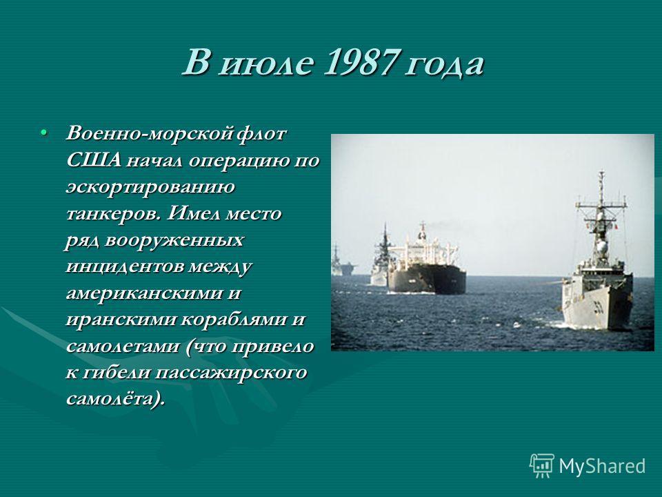 В июле 1987 года Военно-морской флот США начал операцию по эскортированию танкеров. Имел место ряд вооруженных инцидентов между американскими и иранскими кораблями и самолетами (что привело к гибели пассажирского самолёта).Военно-морской флот США нач