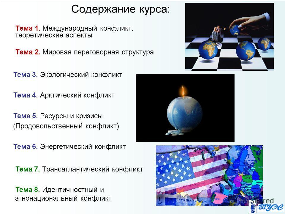Содержание курса: Тема 1. Международный конфликт: теоретические аспекты Тема 2. Мировая переговорная структура Тема 3. Экологический конфликт Тема 4. Арктический конфликт Тема 5. Ресурсы и кризисы (Продовольственный конфликт) Тема 6. Энергетический к