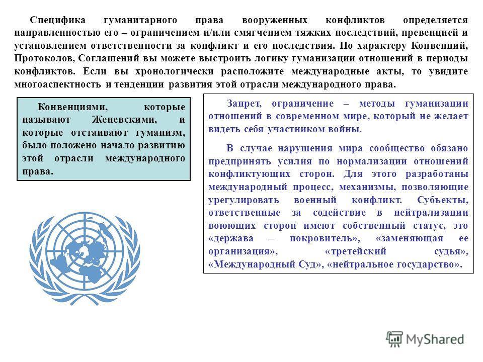 Специфика гуманитарного права вооруженных конфликтов определяется направленностью его – ограничением и/или смягчением тяжких последствий, превенцией и установлением ответственности за конфликт и его последствия. По характеру Конвенций, Протоколов, Со
