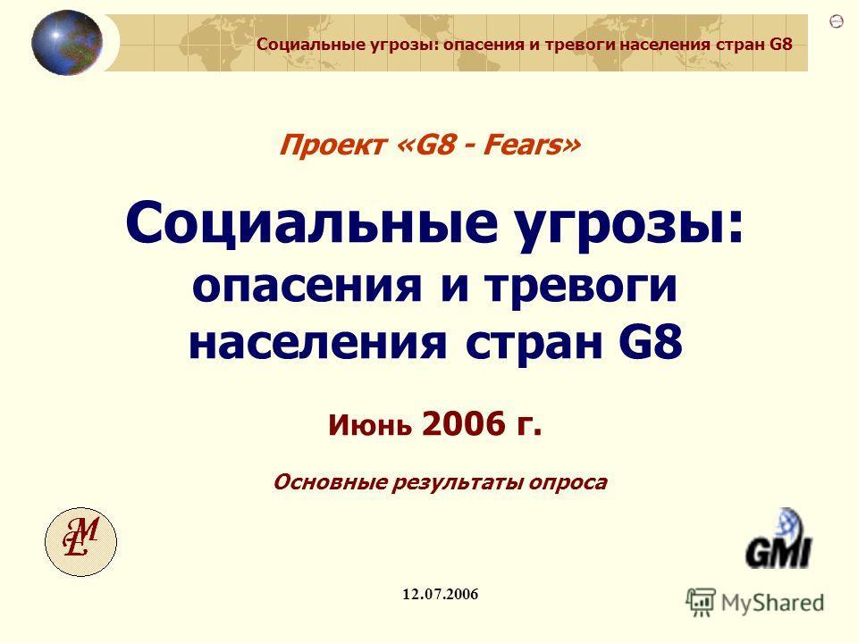 Социальные угрозы: опасения и тревоги населения стран G8 G8-Fears. Основные результаты 1 Проект «G8 - Fears» 12.07.2006 Социальные угрозы: опасения и тревоги населения стран G8 Июнь 2006 г. Основные результаты опроса