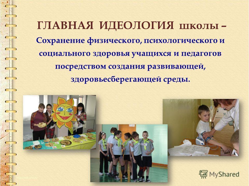 ГЛАВНАЯ ИДЕОЛОГИЯ школы – Сохранение физического, психологического и социального здоровья учащихся и педагогов посредством создания развивающей, здоровьесберегающей среды.