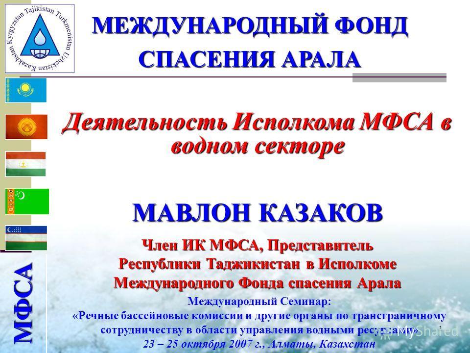 1 МФСА МАВЛОН КАЗАКОВ Член ИК МФСА, Представитель Республики Таджикистан в Исполкоме Международного Фонда спасения Арала МЕЖДУНАРОДНЫЙ ФОНД СПАСЕНИЯ АРАЛА Деятельность Исполкома МФСА в водном секторе Международный Семинар: «Речные бассейновые комисси