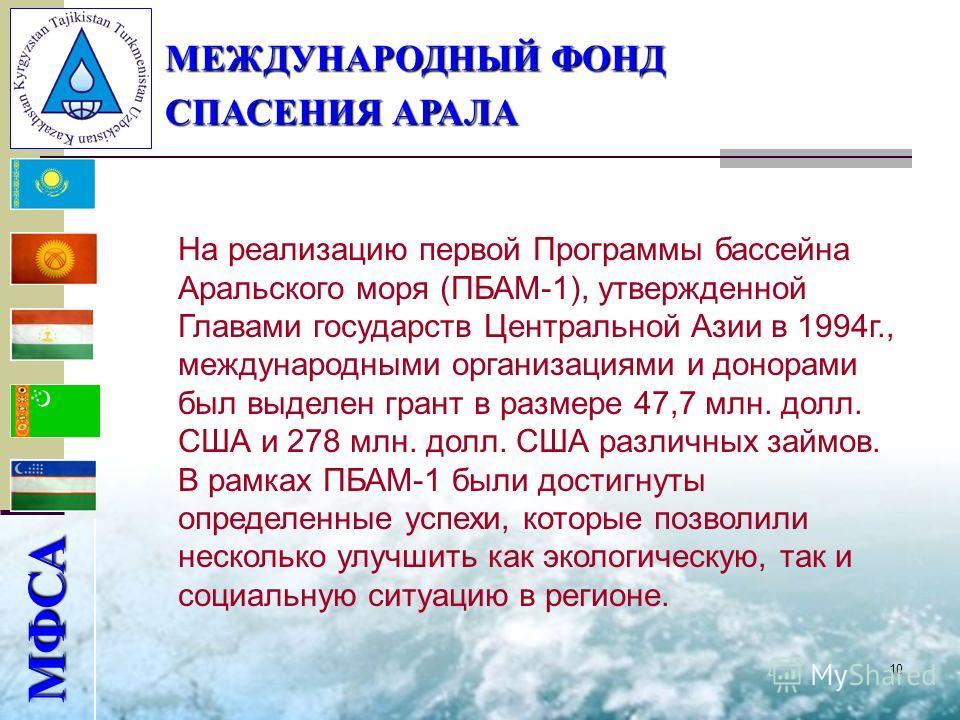 10 МФСА МЕЖДУНАРОДНЫЙ ФОНД СПАСЕНИЯ АРАЛА На реализацию первой Программы бассейна Аральского моря (ПБАМ-1), утвержденной Главами государств Центральной Азии в 1994 г., международными организациями и донорами был выделен грант в размере 47,7 млн. долл