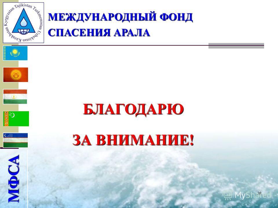 38 МФСА МЕЖДУНАРОДНЫЙ ФОНД СПАСЕНИЯ АРАЛА БЛАГОДАРЮ ЗА ВНИМАНИЕ!