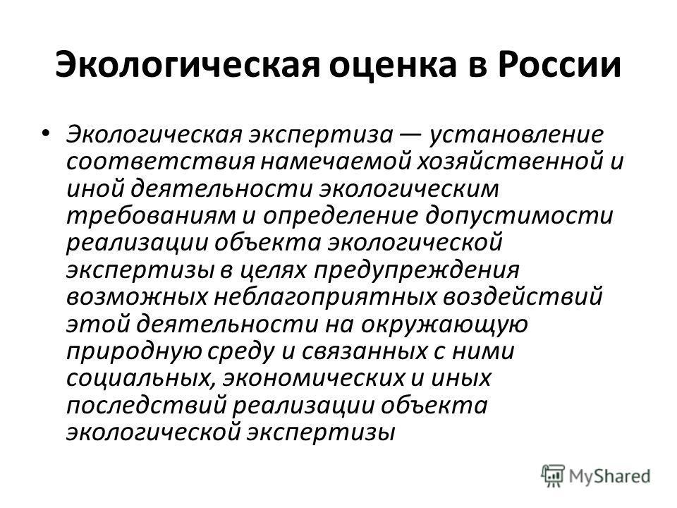 Экологическая оценка в России Экологическая экспертиза установление соответствия намечаемой хозяйственной и иной деятельности экологическим требованиям и определение допустимости реализации объекта экологической экспертизы в целях предупреждения возм