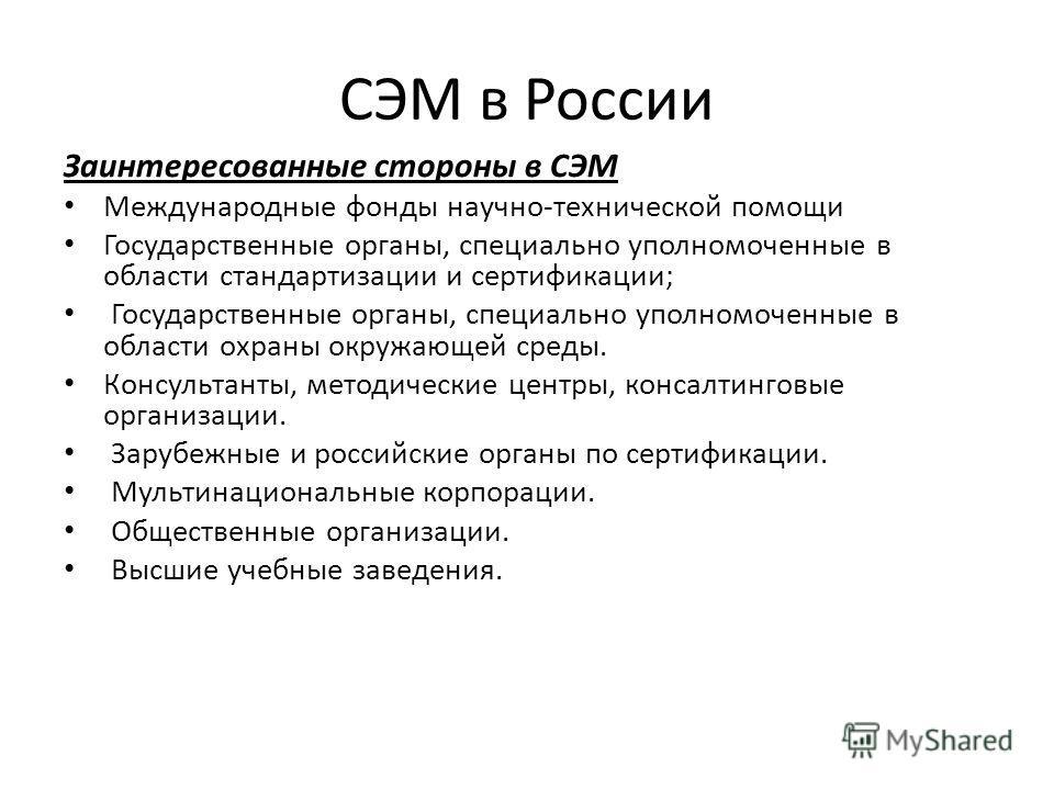 СЭМ в России Заинтересованные стороны в СЭМ Международные фонды научно-технической помощи Государственные органы, специально уполномоченные в области стандартизации и сертификации; Государственные органы, специально уполномоченные в области охраны ок