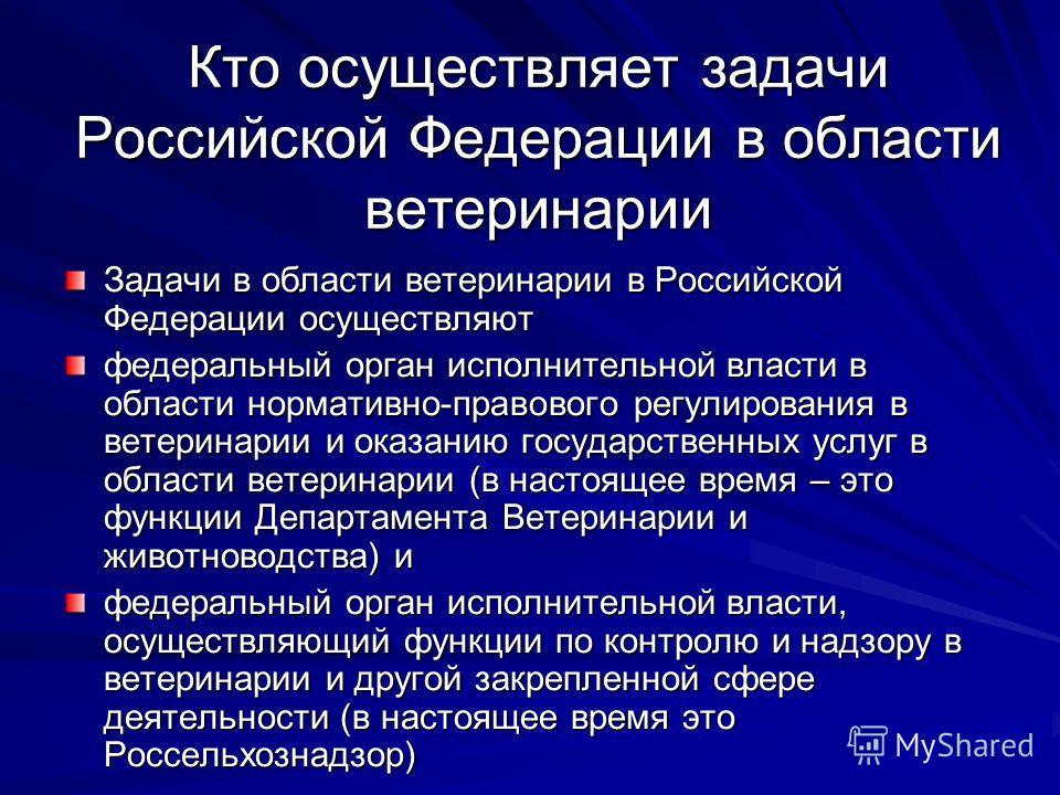 Кто осуществляет задачи Российской Федерации в области ветеринарии Задачи в области ветеринарии в Российской Федерации осуществляют федеральный орган исполнительной власти в области нормативно-правового регулирования в ветеринарии и оказанию государс