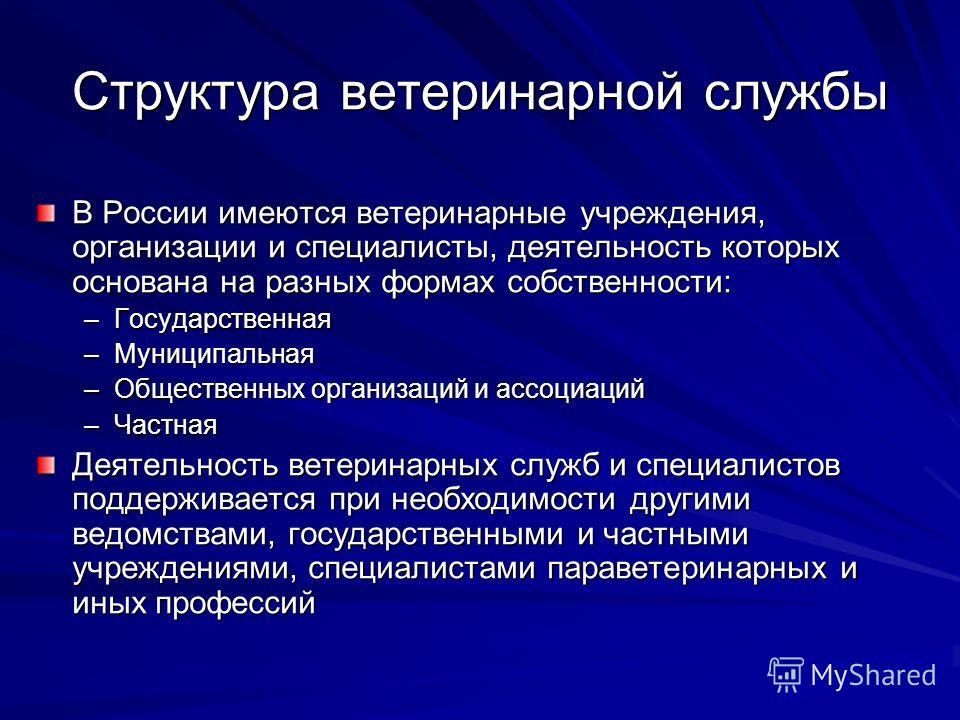Структура ветеринарной службы В России имеются ветеринарные учреждения, организации и специалисты, деятельность которых основана на разных формах собственности: –Государственная –Муниципальная –Общественных организаций и ассоциаций –Частная Деятельно