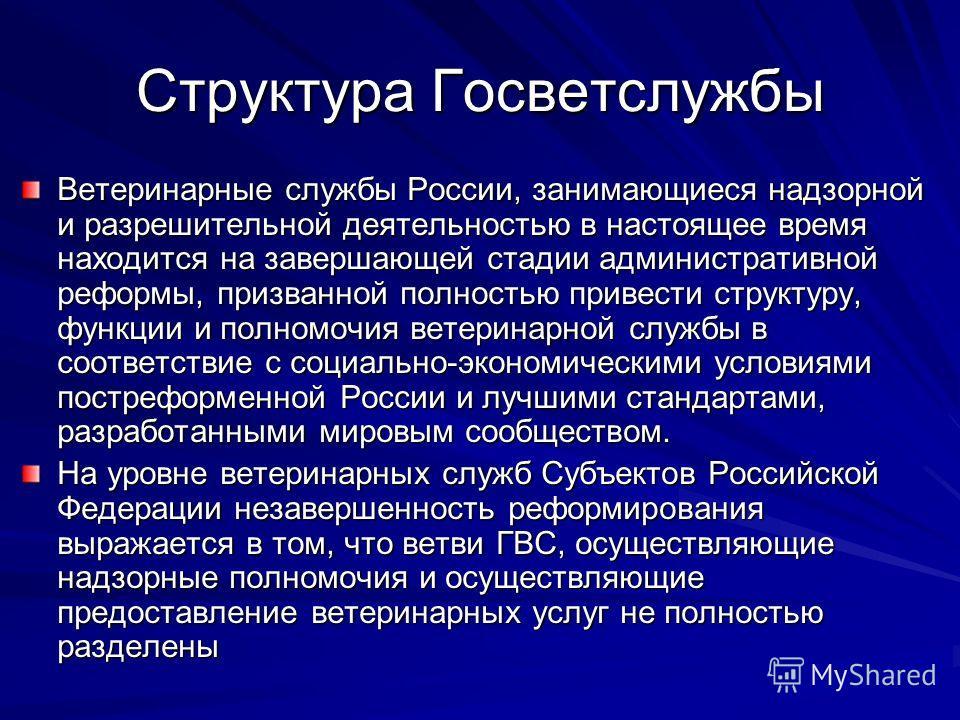 Структура Госветслужбы Ветеринарные службы России, занимающиеся надзорной и разрешительной деятельностью в настоящее время находится на завершающей стадии административной реформы, призванной полностью привести структуру, функции и полномочия ветерин