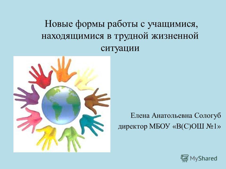 Новые формы работы с учащимися, находящимися в трудной жизненной ситуации Елена Анатольевна Сологуб директор МБОУ «В(С)ОШ 1»