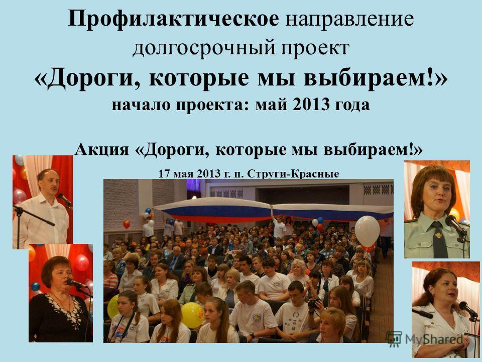 Профилактическое направление долгосрочный проект «Дороги, которые мы выбираем!» начало проекта: май 2013 года Акция «Дороги, которые мы выбираем!» 17 мая 2013 г. п. Струги-Красные