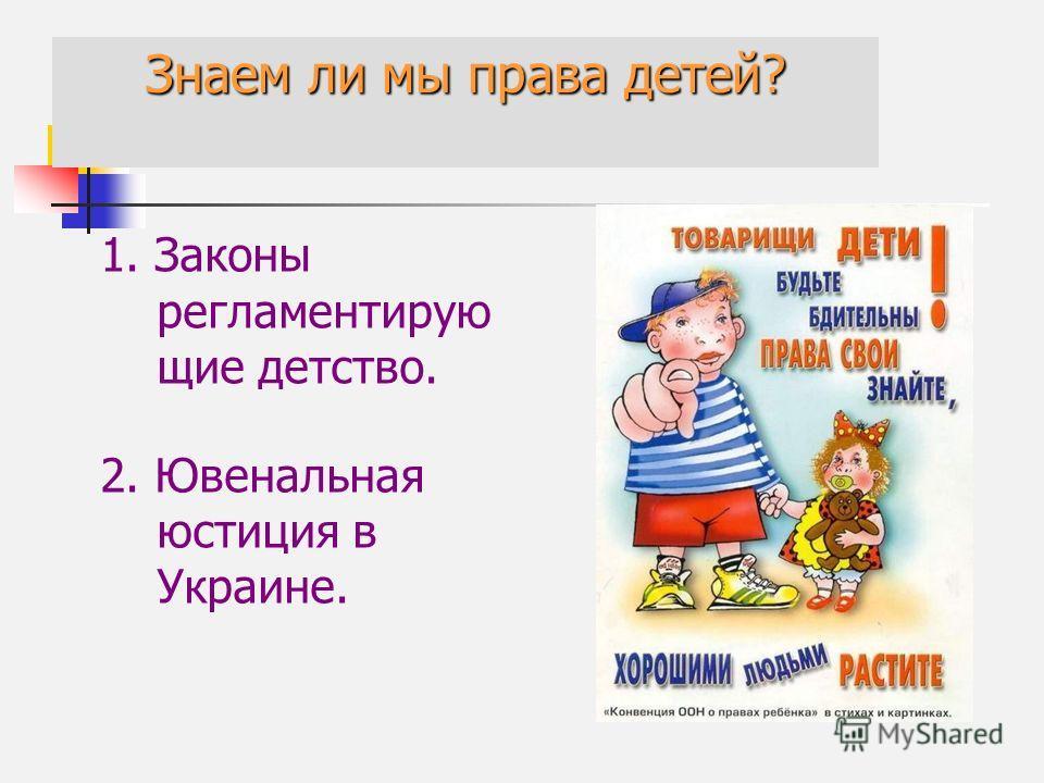 Знаем ли мы права детей? 1. Законы регламентирую щие детство. 2. Ювенальная юстиция в Украине.