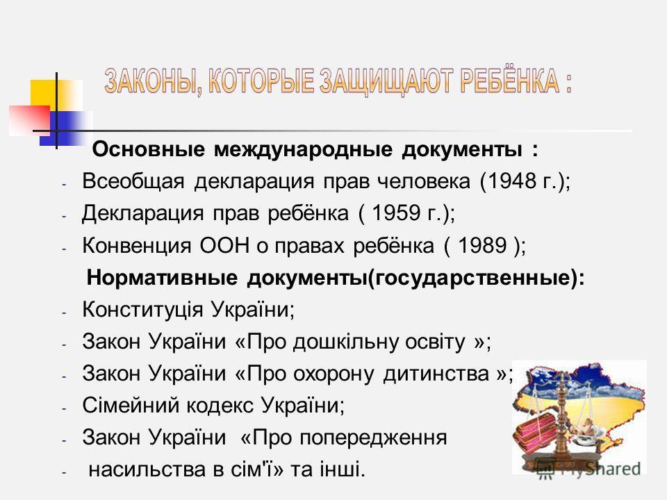 Основные международные документы : - Всеобщая декларация прав человека (1948 г.); - Декларация прав ребёнка ( 1959 г.); - Конвенция ООН о правах ребёнка ( 1989 ); Нормативные документы(государственные): - Конституція України; - Закон України «Про дош