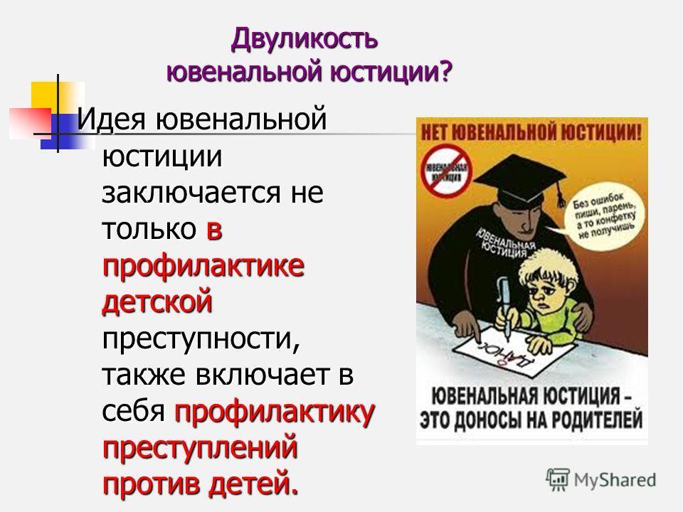 Двуликость ювенальной юстиции? Идея ювенальной юстиции заключается не только в профилактике детской преступности, также включает в себя профилактику преступлений против детей.