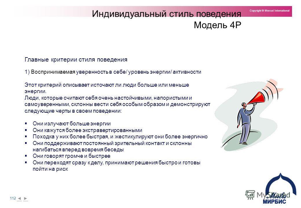 112 Copyright © Mercuri International Индивидуальный стиль поведения Модель 4P Главные критерии стиля поведения 1) Воспринимаемая уверенность в себе/ уровень энергии/ активности Этот критерий описывает источают ли люди больше или меньше энергии. Люди