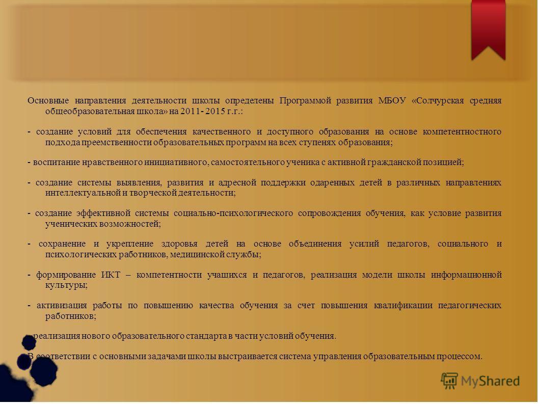 Основные направления деятельности школы определены Программой развития МБОУ «Солчурская средняя общеобразовательная школа» на 2011- 2015 г.г.: - создание условий для обеспечения качественного и доступного образования на основе компетентностного подхо