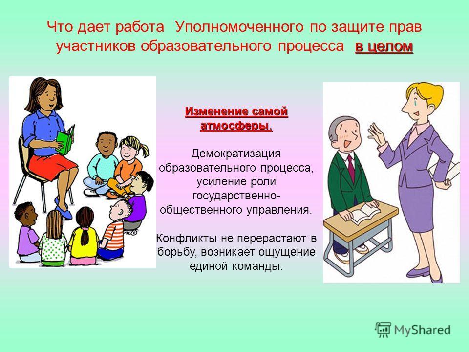 в целом Что дает работа Уполномоченного по защите прав участников образовательного процесса в целом Изменение самой атмосферы. Демократизация образовательного процесса, усиление роли государственно- общественного управления. Конфликты не перерастают