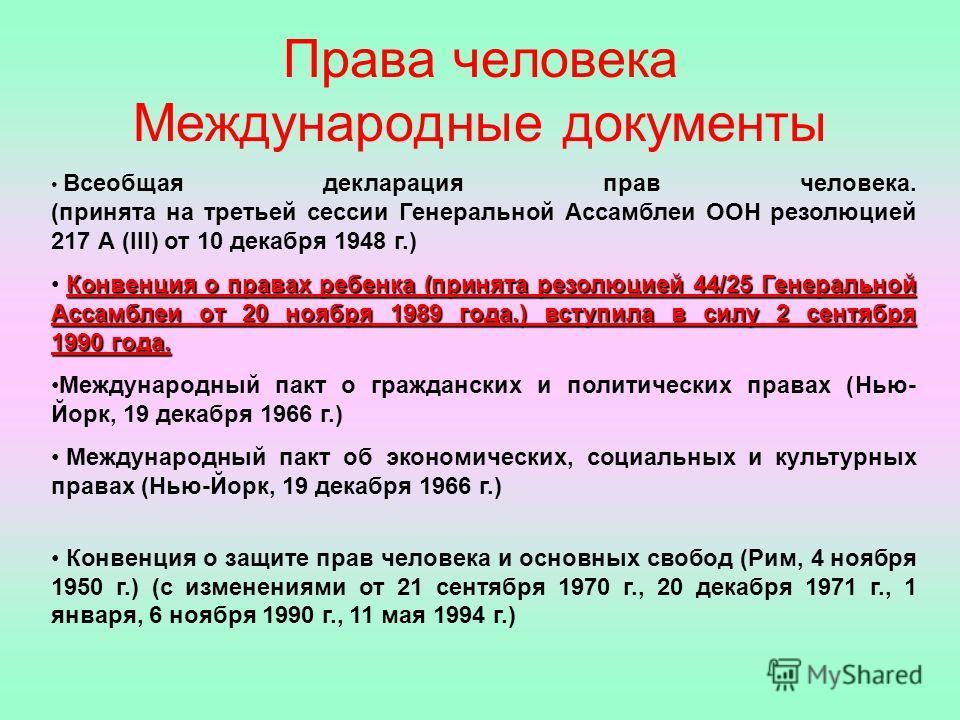 Права человека Международные документы Всеобщая декларация прав человека. (принята на третьей сессии Генеральной Ассамблеи ООН резолюцией 217 А (III) от 10 декабря 1948 г.) Конвенция о правах ребенка (принята резолюцией 44/25 Генеральной Ассамблеи от
