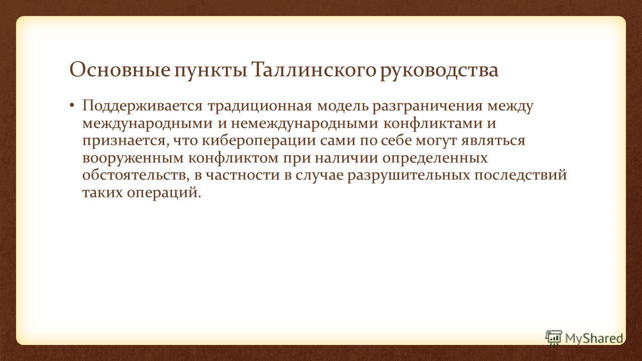 Основные пункты Таллинского руководства Поддерживается традиционная модель разграничения между международными и немеждународными конфликтами и признается, что кибероперации сами по себе могут являться вооруженным конфликтом при наличии определенных о