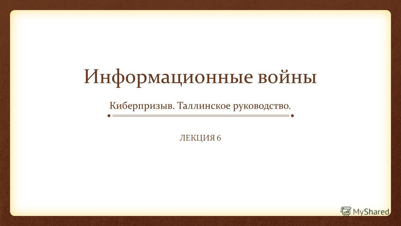 Информационные войны Киберпризыв. Таллинское руководство. ЛЕКЦИЯ 6