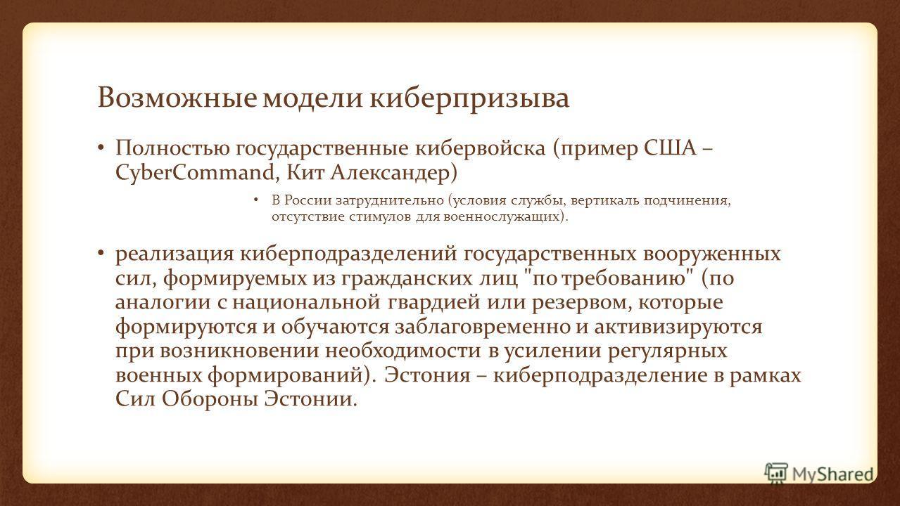 Возможные модели киберпризыва Полностью государственные кибервойска (пример США – CyberCommand, Кит Александер) В России затруднительно (условия службы, вертикаль подчинения, отсутствие стимулов для военнослужащих). реализация киберподразделений госу