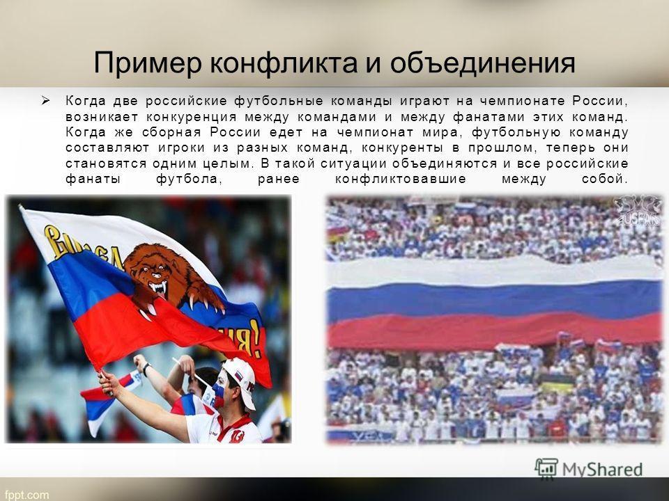 Пример конфликта и объединения Когда две российские футбольные команды играют на чемпионате России, возникает конкуренция между командами и между фанатами этих команд. Когда же сборная России едет на чемпионат мира, футбольную команду составляют игро