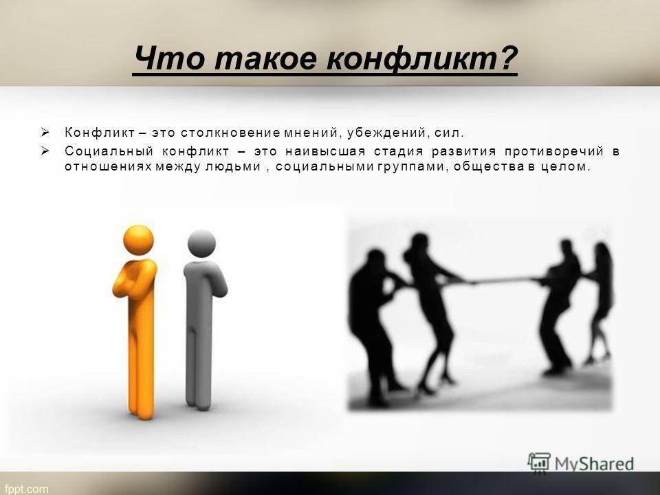 Что такое конфликт? Конфликт – это столкновение мнений, убеждений, сил. Социальный конфликт – это наивысшая стадия развития противоречий в отношениях между людьми, социальными группами, общества в целом.