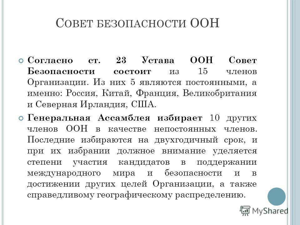 С ОВЕТ БЕЗОПАСНОСТИ ООН Согласно ст. 23 Устава ООН Совет Безопасности состоит из 15 членов Организации. Из них 5 являются постоянными, а именно: Россия, Китай, Франция, Великобритания и Северная Ирландия, США. Генеральная Ассамблея избирает 10 других