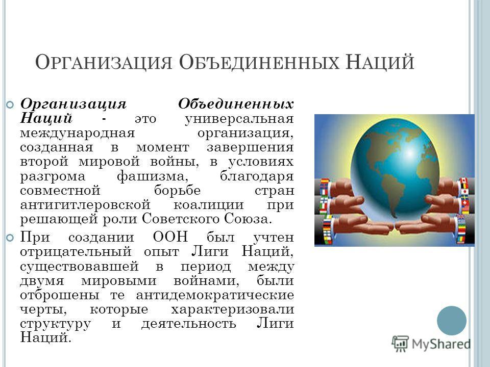 О РГАНИЗАЦИЯ О БЪЕДИНЕННЫХ Н АЦИЙ Организация Объединенных Наций - это универсальная международная организация, созданная в момент завершения второй мировой войны, в условиях разгрома фашизма, благодаря совместной борьбе стран антигитлеровской коалиц