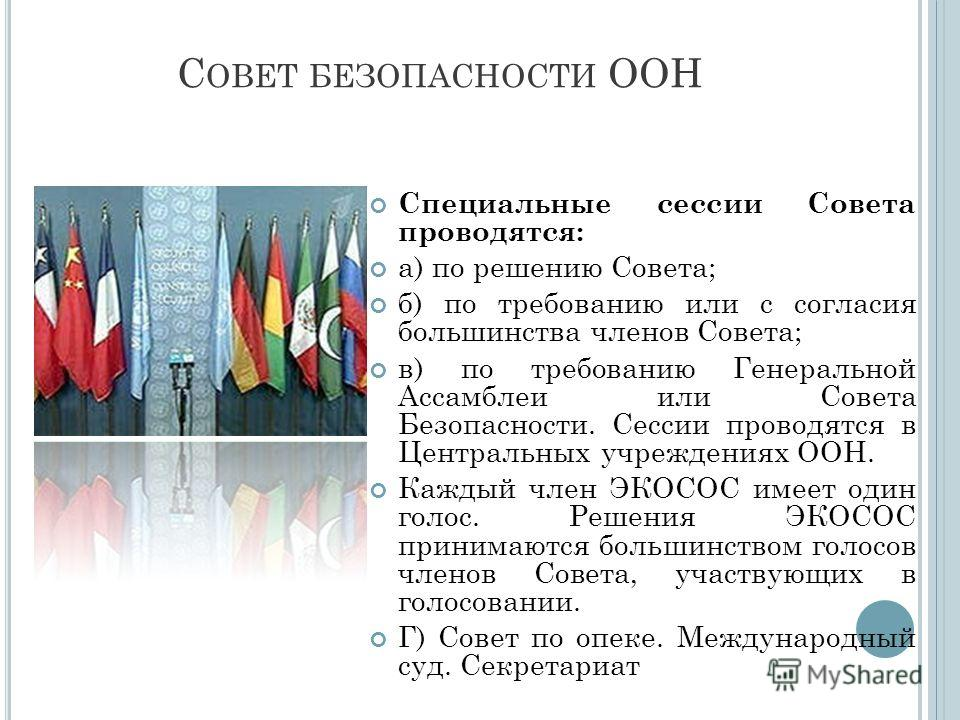 С ОВЕТ БЕЗОПАСНОСТИ ООН Специальные сессии Совета проводятся: а) по решению Совета; б) по требованию или с согласия большинства членов Совета; в) по требованию Генеральной Ассамблеи или Совета Безопасности. Сессии проводятся в Центральных учреждениях