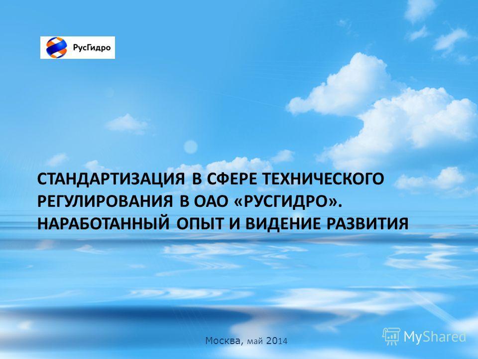 Москва, май 20 14 СТАНДАРТИЗАЦИЯ В СФЕРЕ ТЕХНИЧЕСКОГО РЕГУЛИРОВАНИЯ В ОАО «РУСГИДРО». НАРАБОТАННЫЙ ОПЫТ И ВИДЕНИЕ РАЗВИТИЯ