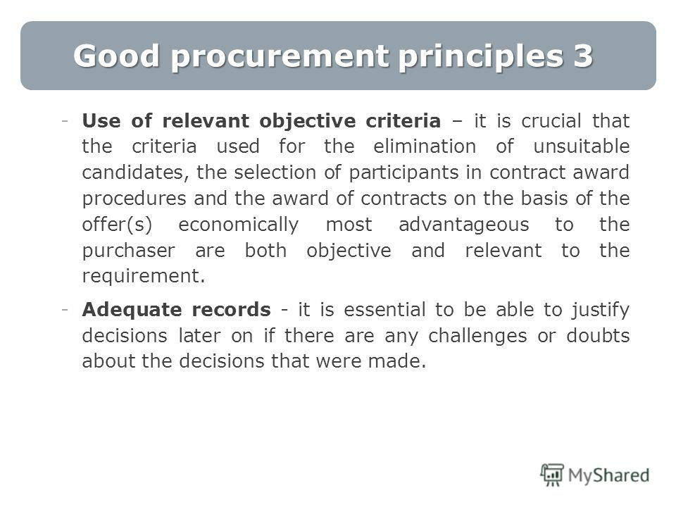 Good procurement principles 3 -Use of relevant objective criteria – it is crucial that the criteria used for the elimination of unsuitable candidates, the selection of participants in contract award procedures and the award of contracts on the basis