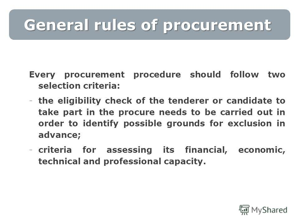 General rules of procurement Every procurement procedure should follow two selection criteria: -the eligibility check of the tenderer or candidate to take part in the procure needs to be carried out in order to identify possible grounds for exclusion