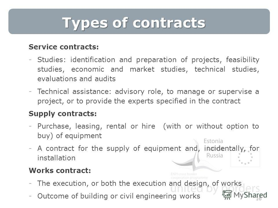 Types of contracts 16 Service contracts: -Studies: identification and preparation of projects, feasibility studies, economic and market studies, technical studies, evaluations and audits -Technical assistance: advisory role, to manage or supervise a