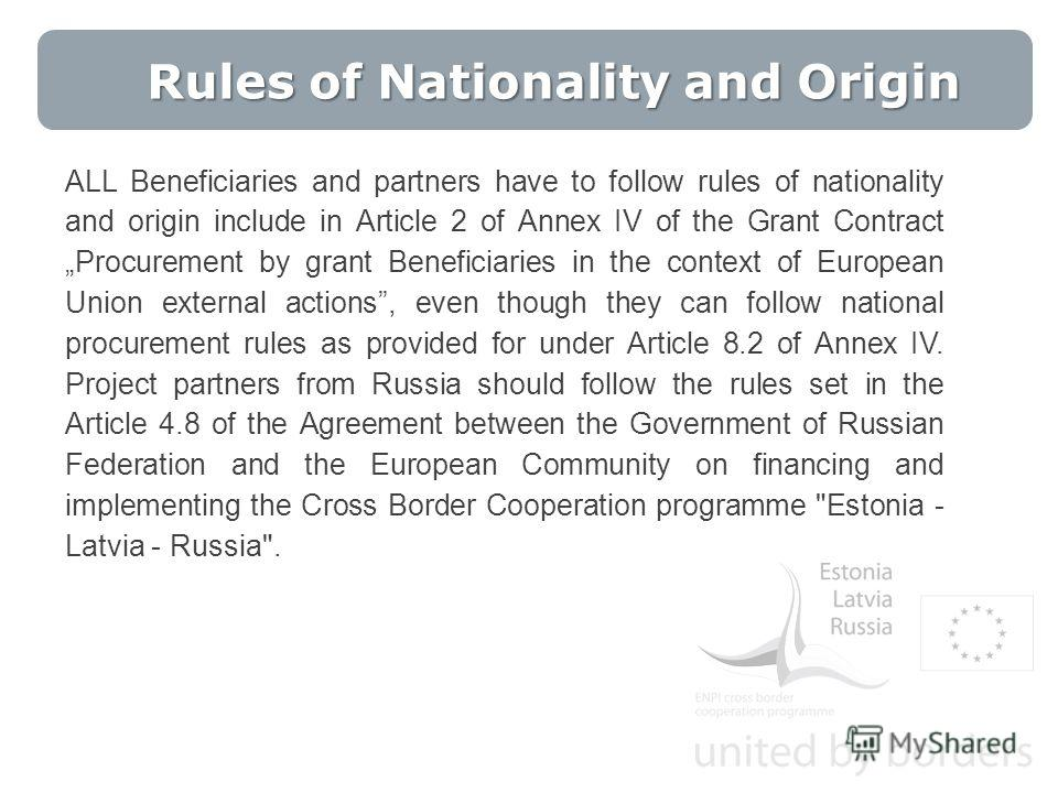 Rules of Nationality and Origin ALL Beneficiaries and partners have to follow rules of nationality and origin include in Article 2 of Annex IV of the Grant Contract Procurement by grant Beneficiaries in the context of European Union external actions,
