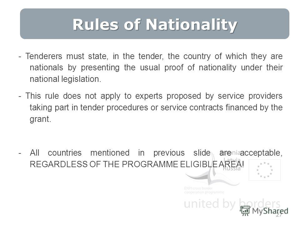 Rules of Nationality 27 - Tenderers must state, in the tender, the country of which they are nationals by presenting the usual proof of nationality under their national legislation. - This rule does not apply to experts proposed by service providers