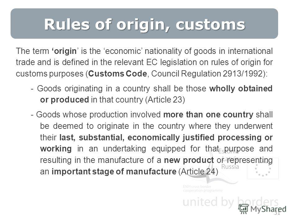 31 The term origin is the economic nationality of goods in international trade and is defined in the relevant EC legislation on rules of origin for customs purposes (Customs Code, Council Regulation 2913/1992): - Goods originating in a country shall