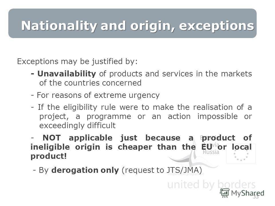 Exceptions may be justified by: - Unavailability of products and services in the markets of the countries concerned - For reasons of extreme urgency - If the eligibility rule were to make the realisation of a project, a programme or an action impossi