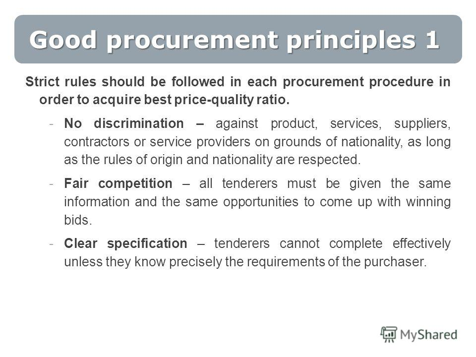 Good procurement principles 1 Strict rules should be followed in each procurement procedure in order to acquire best price-quality ratio. -No discrimination – against product, services, suppliers, contractors or service providers on grounds of nation
