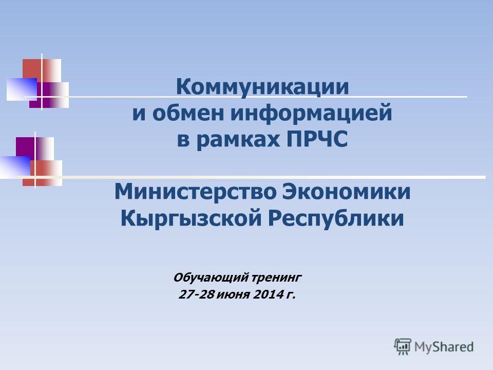 Коммуникации и обмен информацией в рамках ПРЧС Министерство Экономики Кыргызской Республики Обучающий тренинг 27-28 июня 2014 г.