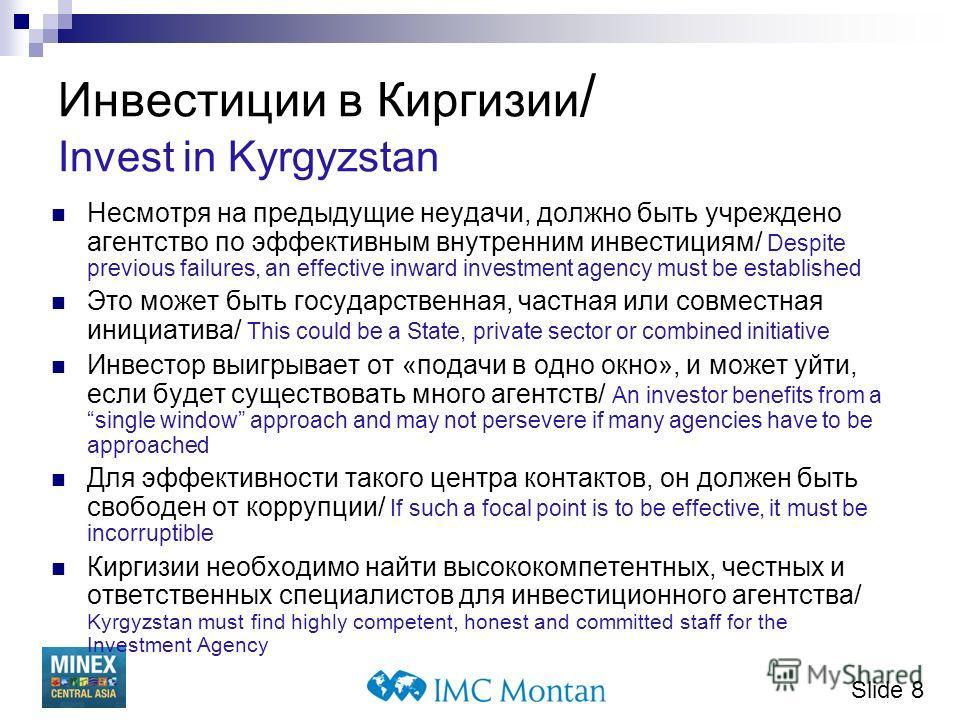 Slide 8 Инвестиции в Киргизии / Invest in Kyrgyzstan Несмотря на предыдущие неудачи, должно быть учреждено агентство по эффективным внутренним инвестициям/ Despite previous failures, an effective inward investment agency must be established Это может